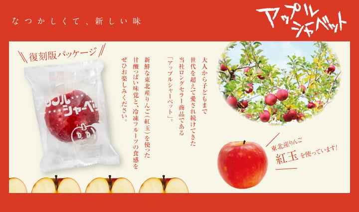 なつかしくて、新しい味 アップルシャーベット 大人から子どもまで世代を超えて愛され続けてきた当社ロングセラー商品である「アップルシャーベット」。新鮮な東北産りんご(紅玉)を使った甘酸っぱい味覚と、冷凍フルーツの食感をぜひお楽しみください。